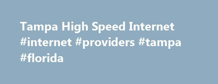 Tampa High Speed Internet #internet #providers #tampa #florida http://long-beach.remmont.com/tampa-high-speed-internet-internet-providers-tampa-florida/  # See the Latest High Speed Internet Offers in Tampa, FL. Are you interested in seeing how Tampa high speed internet service compares to services nationwide? The information in the table above shows consumers details on averages for Tampa high speed internet providers, prices, promotions and packages along with information on how those…