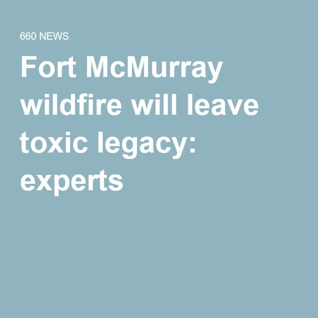 Fort McMurray wildfire will leave toxic legacy: experts