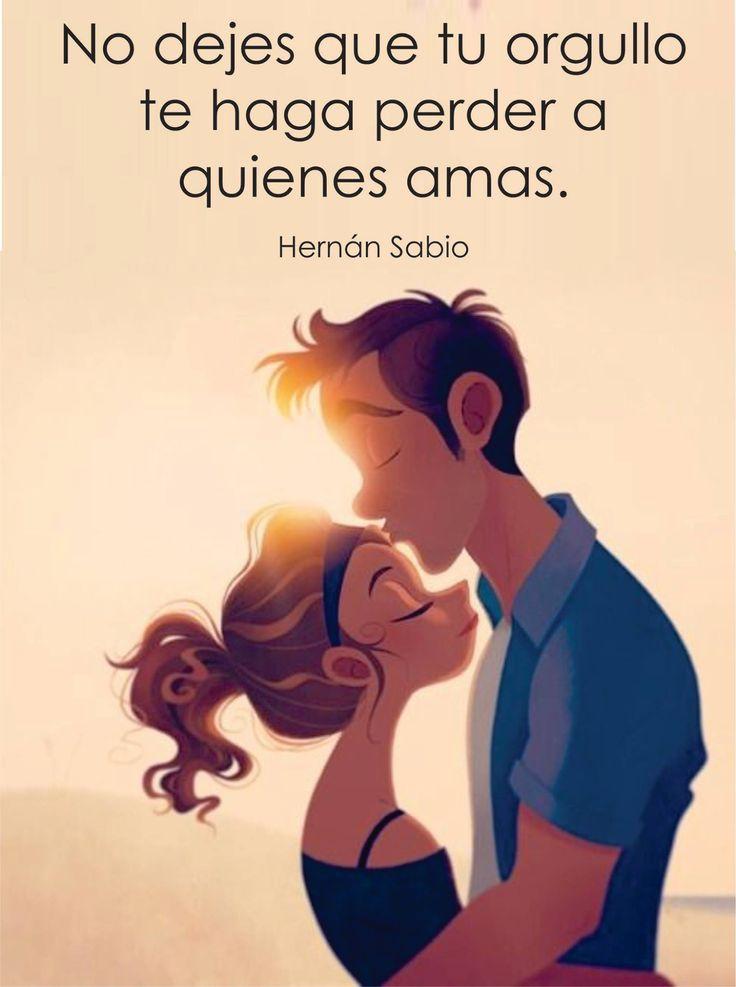 No dejes que tu orgullo te haga perder a quienes amas. Hernán Sabio