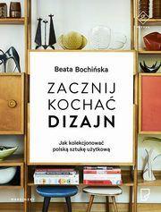 ksiazka tytuł: Zacznij kochać dizajn Jak kolekcjonować polską sztukę użytkową autor: Bochińska Beata