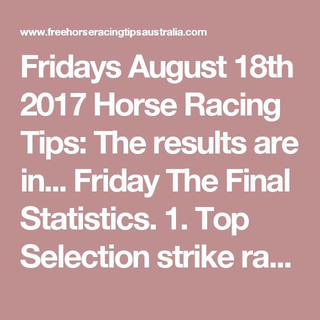 Fridays August 18th 2017 Horse Racing Tips:  The results are in...  Friday The Final Statistics.  1. Top Selection strike rate at 39% out of 31 races.  2. Top 2 Selections strike rate at 58% out of 31 races.  3. Exacta strike rate at 55% out of 31 races.  + Best Top Selection win dividend: $3.90  + Best tipped Exacta dividend: $99.20  + Best Trifecta dividend: $305.20  + Best First 4 dividend: $258.40  + Best Quadrella dividend: $220.10