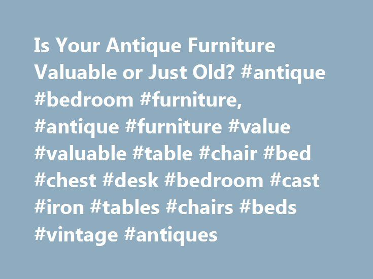 Is Your Antique Furniture Valuable or Just Old? #antique #bedroom #furniture, #antique #furniture #value #valuable #table #chair #bed #chest #desk #bedroom #cast #iron #tables #chairs #beds #vintage #antiques http://furniture.remmont.com/is-your-antique-furniture-valuable-or-just-old-antique-bedroom-furniture-antique-furniture-value-valuable-table-chair-bed-chest-desk-bedroom-cast-iron-tables-chairs-beds-vintage-2/  IS MY ANTIQUE FURNITURE VALUABLE? EVERYBODY asks this question at one time…