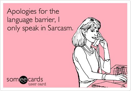 Apologies for the language barrier, I only speak in Sarcasm.