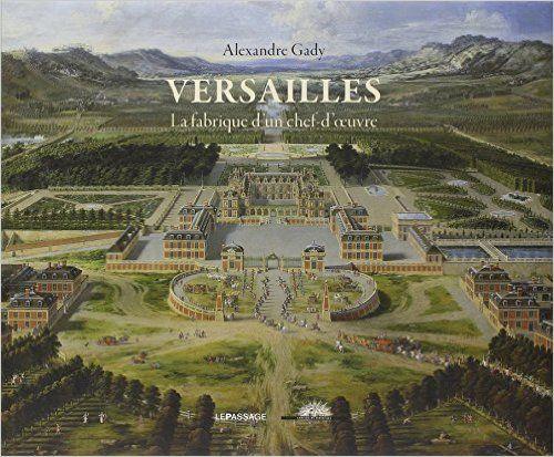 Versailles, la fabrique d'un chef-d'oeuvre - Alexandre Gady