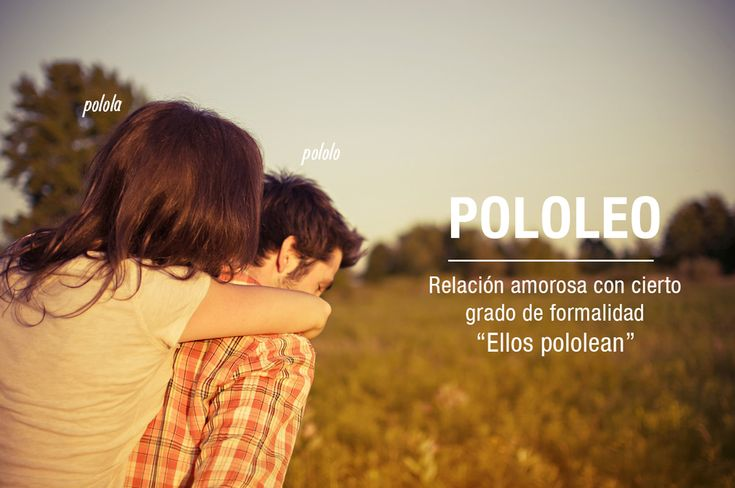 Chilean slang: pololeo means a commited relationship as in bf gf