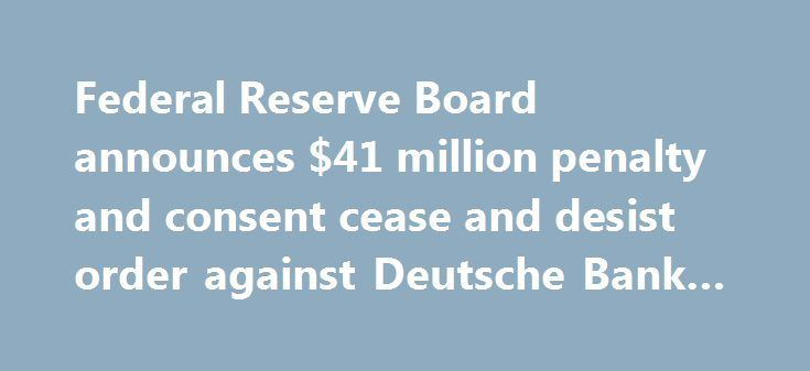 Federal Reserve Board announces $41 million penalty and consent cease and desist order against Deutsche Bank AG http://betiforexcom.livejournal.com/24263477.html  Federal Reserve Board announces $41 million penalty and consent cease and desist order against Deutsche Bank AG The post Federal Reserve Board announces $41 million penalty and consent cease and desist order against Deutsche Bank AG appeared first on C...The post Federal Reserve Board announces $41 million penalty and consent cease…