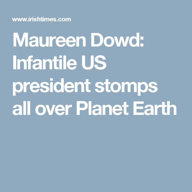 Maureen Dowd: Infantile US president stomps all over Planet Earth