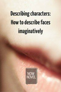 Describing characters: How to describe faces imaginatively. http://www.nownovel.com/blog/talking-character-face/