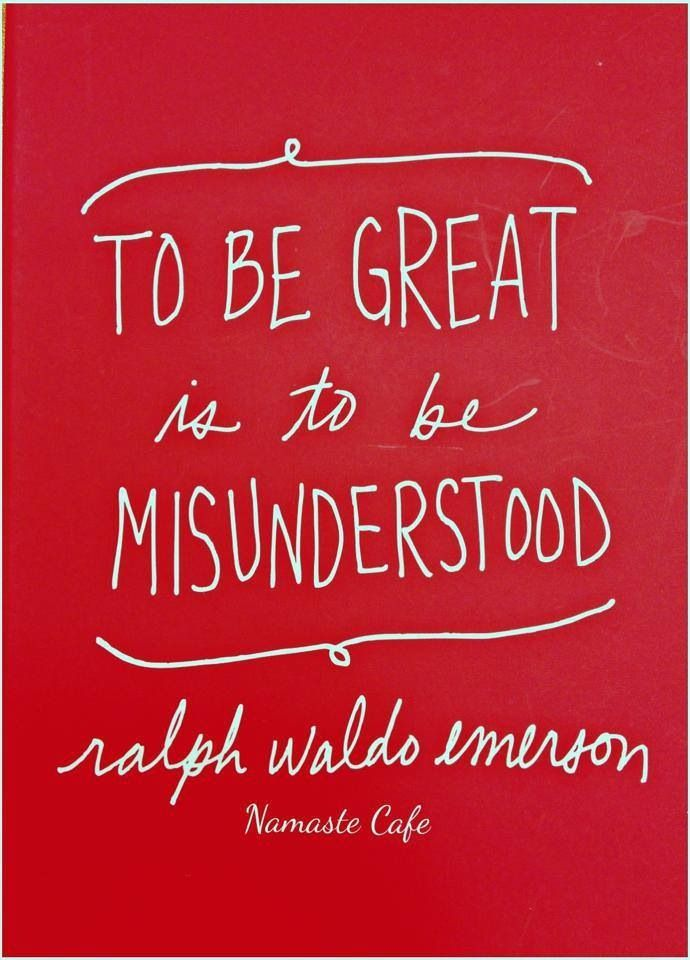 To Be Great Is To Be Misunderstood - Ralph Waldo Emerson. Ralph Waldo Emerson (May 25, 1803 – April 27, 1882) was an American essayist, lecturer, and poet,...