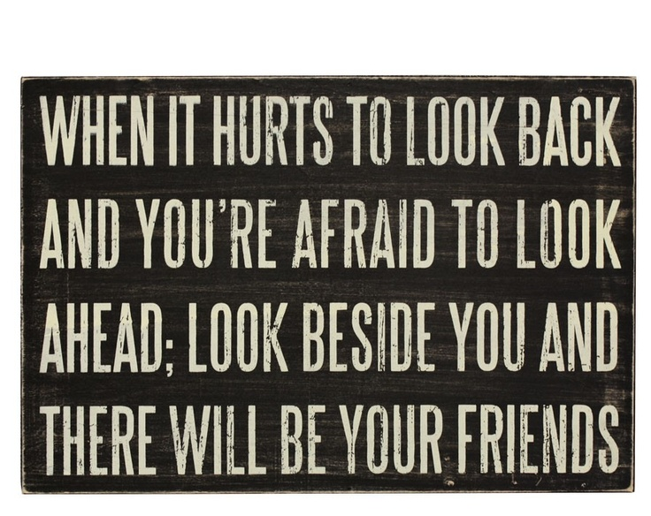 When it hurts to look back and your afraid to look ahead;look beside you and there will be your friends
