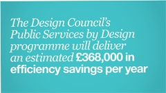 The Design Council's Public Services by Design programme will deliver an estimated £368,000 in efficiency savings per year