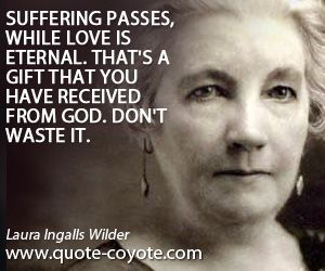 Eternal quotes - Laura-Ingalls-Wilder - Suffering passes, while love is eternal. That's a gift that you have received from God. Don't waste it.