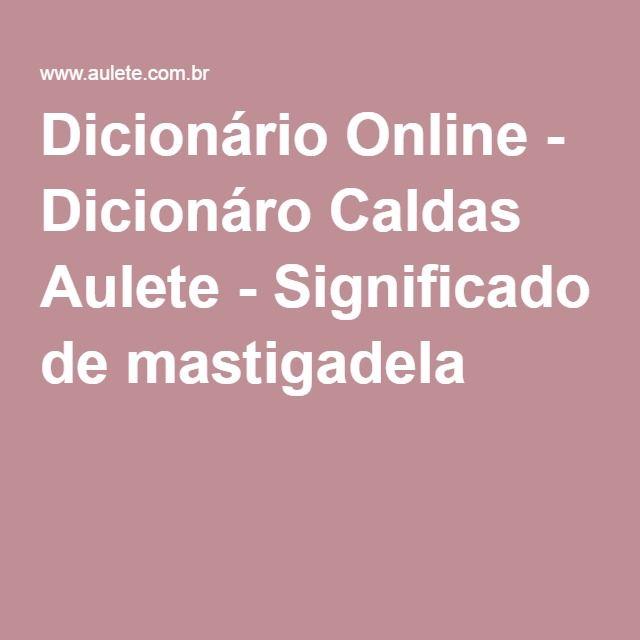 Dicionário Online - Dicionáro Caldas Aulete - Significado de mastigadela