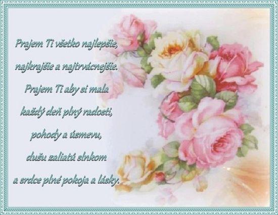 Prajem Ti všetko najlepšie, najkrajšie a najtrvácnejšie. Prajem Ti aby si mala každý deň plný radosti, pohody a úsmevu, dušu zaliatú slnkom a srdce plné pokoja a lásky.