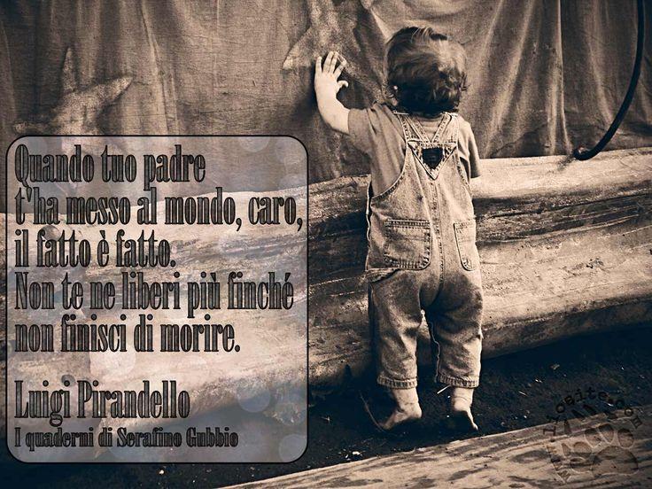 """""""Quando tuo padre t'ha messo al mondo, caro, il fatto è fatto.  Non te ne liberi più finché non finisci di morire. """" Luigi Pirandello - I quaderni di Serafino Gubbio  #LuigiPirandello, #vita, #fotocitazione,"""