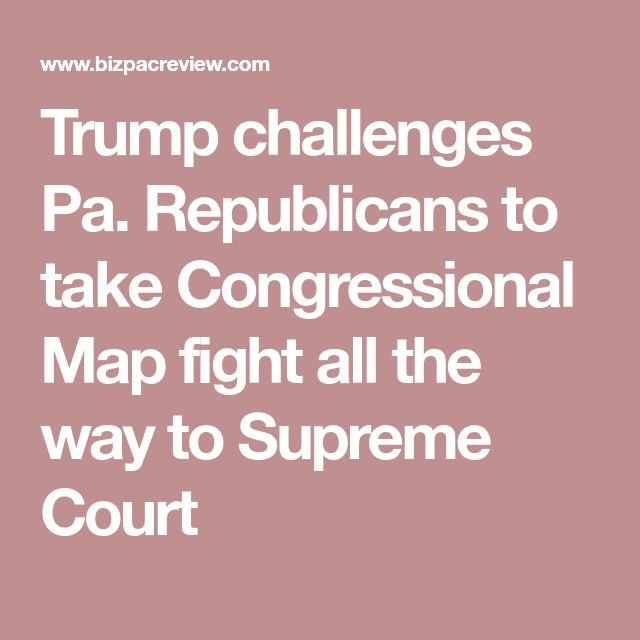 Trump challenges Pa. Republicans to take Congressional Map fight all the way to Supreme Court