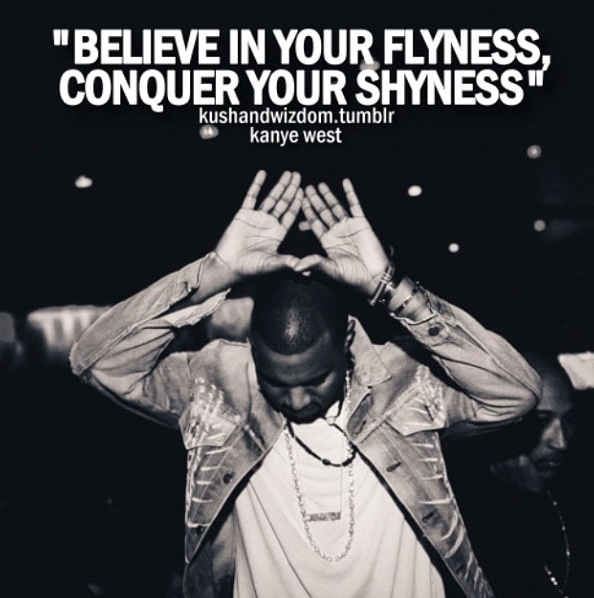 Believe in your flyness, conquer your shyness. - Kanye West