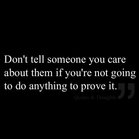 Don't tell someone you care about them if you're not going to do anything to prove it.