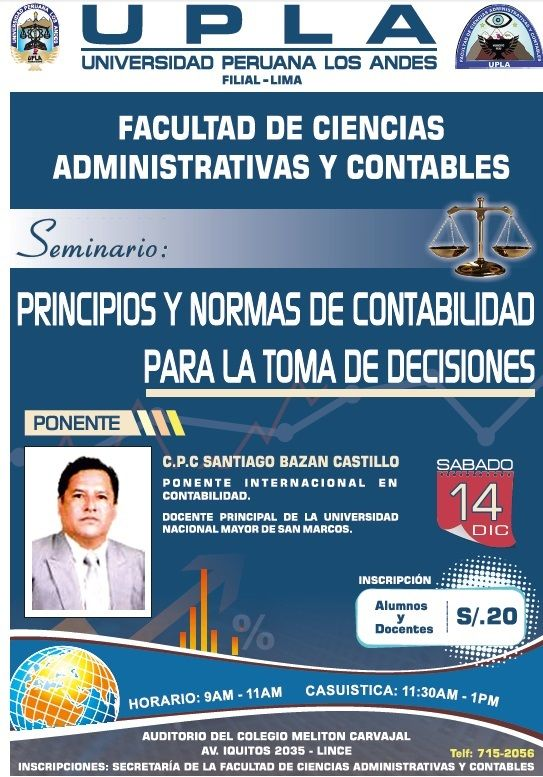 UNIVERSIDAD PERUANA LOS ANDES FILIAL LIMA FACULTAD DE CIENCIAS ADMINISTRATIVAS Y CONTABLES  SEMINARIO: PRINCIPIOS Y NORMAS DE CONTABILIDAD PARA LA TOMA DE DECISIONES  SÁBADO 14 DE DICIEMBRE  PONENTE: C.P.C SANTIAGO BAZÁN CASTILLO  AUDITORIO DEL COLEGIO MELITÓN CARBAJAL AV. IQUITOS 2035 - LINCE  INSCRIPCIONES: SECRETARIA DE LA FACULTAD DE CIENCIAS ADMINISTRATIVAS Y CONTABLES