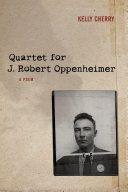 Quartet for J. Robert Oppenheimer : a poem / Kelly Cherry