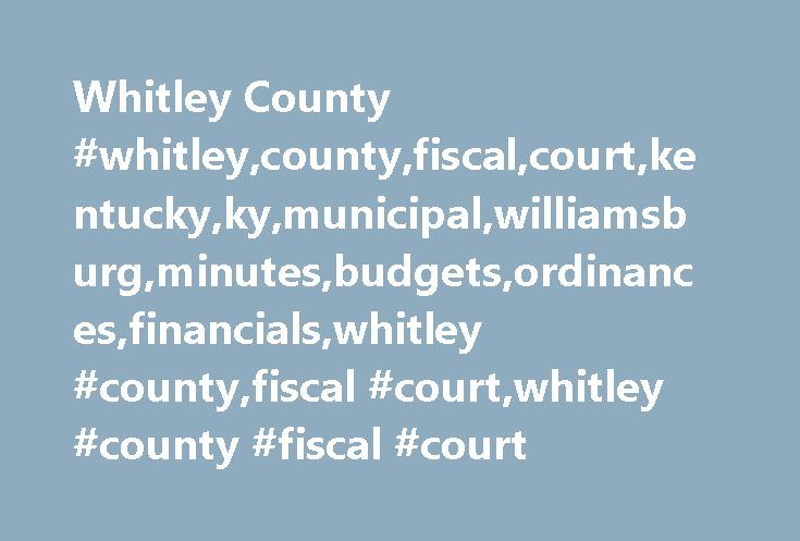 Whitley County #whitley,county,fiscal,court,kentucky,ky,municipal,williamsburg,minutes,budgets,ordinances,financials,whitley #county,fiscal #court,whitley #county #fiscal #court http://virginia-beach.remmont.com/whitley-county-whitleycountyfiscalcourtkentuckykymunicipalwilliamsburgminutesbudgetsordinancesfinancialswhitley-countyfiscal-courtwhitley-county-fiscal-court/  # Welcome to the Whitley County Fiscal Court Website Whitley County is located within the Cumberland Plateau of southeastern…