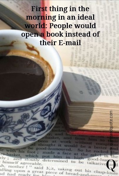"""""""First thing in the morning in an ideal world: People would  open a book  instead of their E-mail"""" by Juanma Rodriguez  https://www.quoteandquote.com/quote/?id=687  #quote, #book, #reading, #amreading, #read, #library, #bookworm, #morning, #email,"""