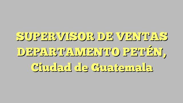 SUPERVISOR DE VENTAS DEPARTAMENTO PETÉN, Ciudad de Guatemala