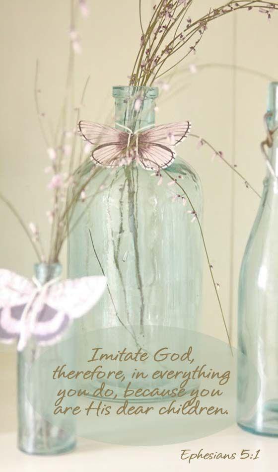 Ephesians 5:1 Christian faith Bible verse.  Follow God. He should show through in everything we do.