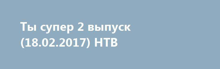 Ты супер 2 выпуск (18.02.2017) НТВ http://kinofak.net/publ/peredachi/ty_super_2_vypusk_18_02_2017_ntv_hd_5/12-1-0-5217  «Ты супер!» - это детское, вокальное шоу канала НТВ, премьера которого намечена на начало нового 2017 года. Участниками шоу станут дети от 7 - 18 лет, которые, по различным причинам, живут и воспитываются вне семьи, в школах - интернатах или в детских домах. Они не имеют материальных возможностей, что бы самим попасть на телевидение, но, тем не менее, множество из них…
