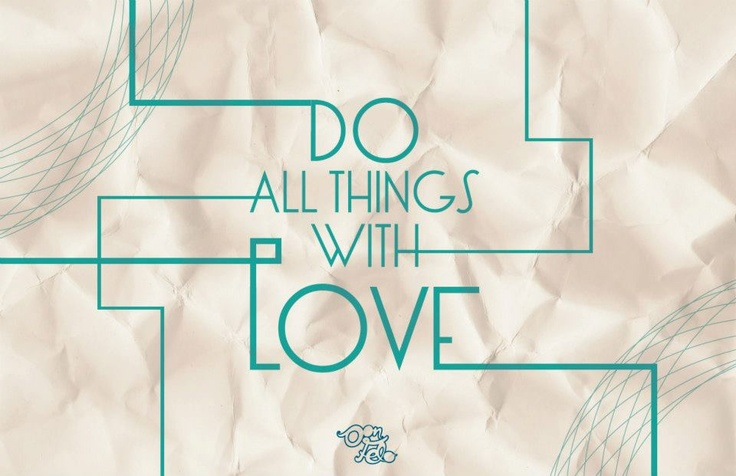 No matter what life brings, do all things with love!!