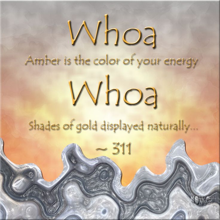 Whoa, amber is the color of your energy.  Whoa, shades of gold displayed naturally.  Amber -- 311 #Music #Lyrics #Songs #Quotes