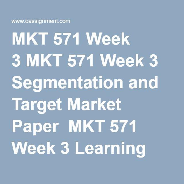 MKT 571 Week 3 MKT 571 Week 3 Segmentation and Target Market Paper  MKT 571 Week 3 Learning Team Deliverable  MKT 571 Week 3 Quiz (21 Q and A)