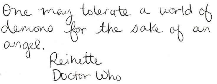"""One may tolerate a world of demons for the sake of an angel."" ~Reinette, Doctor Who -- The Girl in the Fireplace"