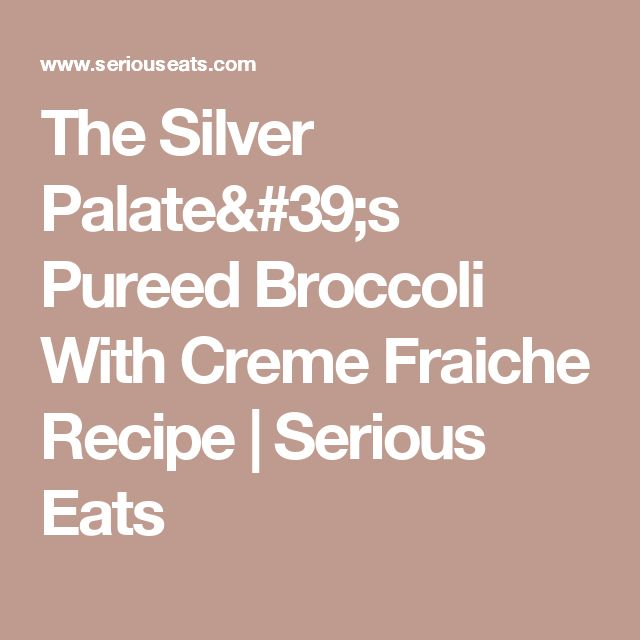 The Silver Palate's Pureed Broccoli With Creme Fraiche Recipe | Serious Eats