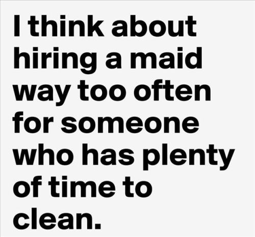 I think about hiring a maid way too often for someone who has plenty of time to clean.