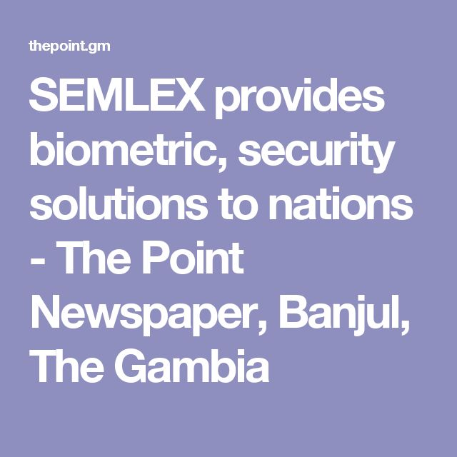 SEMLEX provides biometric, security solutions to nations - The Point Newspaper, Banjul, The Gambia