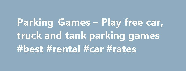 Parking Games – Play free car, truck and tank parking games #best #rental #car #rates http://car.remmont.com/parking-games-play-free-car-truck-and-tank-parking-games-best-rental-car-rates/  #car parking games # Parking Games Hi there and welcome to ParkingGames.ORG! We're glad you stopped by and will do all we can to provide you with an enjoyable gaming experience. We have a wide variety of parking games to play. Bookmark us now so you can quickly and easily come back for a lot […]The post…