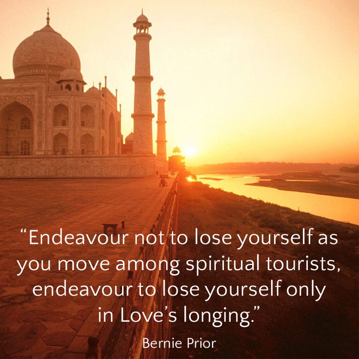 """Endeavour not to lose yourself as you move among spiritual tourists, endeavour to lose yourself only in Love's longing."" Bernie Prior"