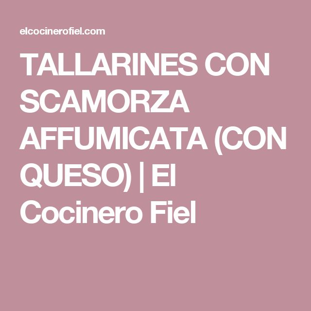 TALLARINES CON SCAMORZA AFFUMICATA (CON QUESO)|El Cocinero Fiel
