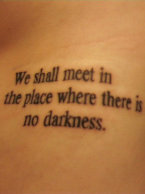 We shall meet in the place where there is no darkness ~ tattoo