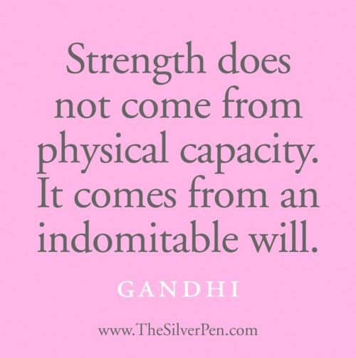 *Strength Does Not Come From Physical Capacity. It Comes From An Indomitable Will. -Gandhi