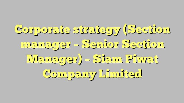 Corporate strategy (Section manager – Senior Section Manager) - Siam Piwat Company Limited