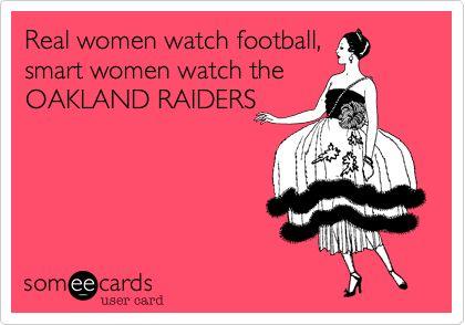 Real women watch football, smart women watch the OAKLAND RAIDERS.