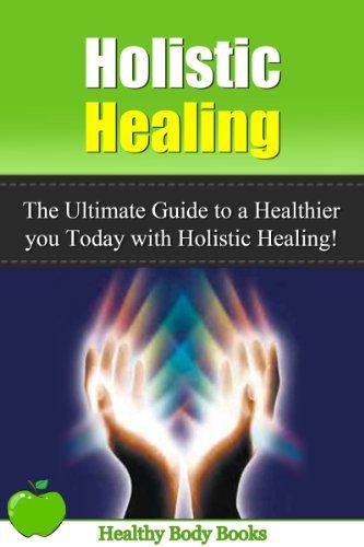 Holistic Healing: The Ultimate Guide to a Healthier you Today with Holistic Healing! (Holistic Healing, Alternative Therapies)