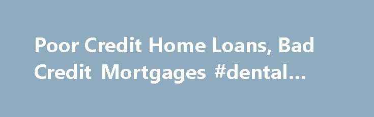 Poor Credit Home Loans, Bad Credit Mortgages #dental #loans http://loan.remmont.com/poor-credit-home-loans-bad-credit-mortgages-dental-loans/  #poor credit home loans # Poor Credit Home Loans Compare Poor Credit Mortgages and Low Interest Rates for House Buying, Refinancing, Consolidation and Cash Out The home equity lending market has tightened significantly for cash out refinancing transactions like second mortgages and equity lines of credit, so most borrowers are returning to their 1st…