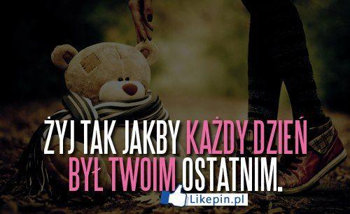 Zyj tak jakby kazdy dzien byl twoim ostatnim   LikePin.pl - Cytaty, Sentencje, Demoty