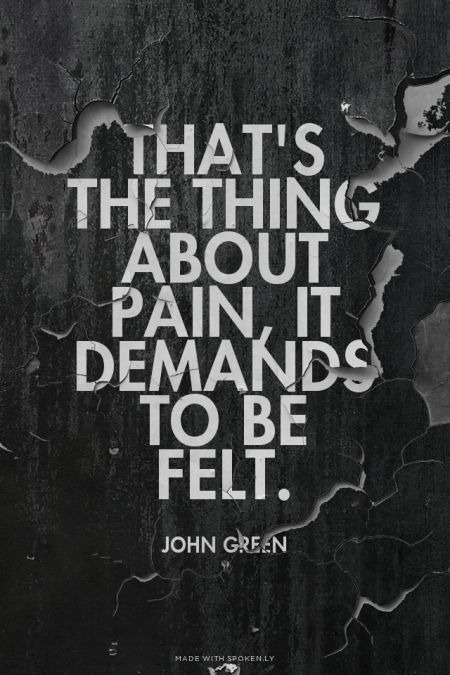 That's the thing about pain, it demands to be felt. - John Green | Sarah made this with Spoken.ly