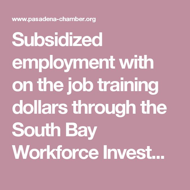 Subsidized employment with on the job training dollars through the South Bay Workforce Investment Board | Pasadena Chamber