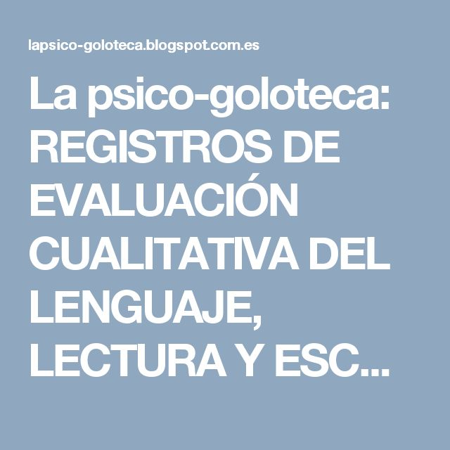 La psico-goloteca: REGISTROS DE EVALUACIÓN CUALITATIVA DEL LENGUAJE, LECTURA Y ESCRITURA.