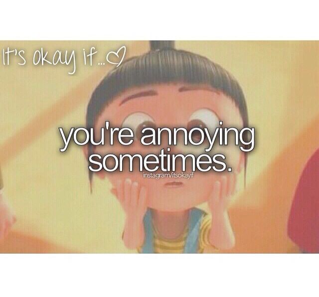 It's okay if youre annoying sometimes. Because everyone gets annoying at times